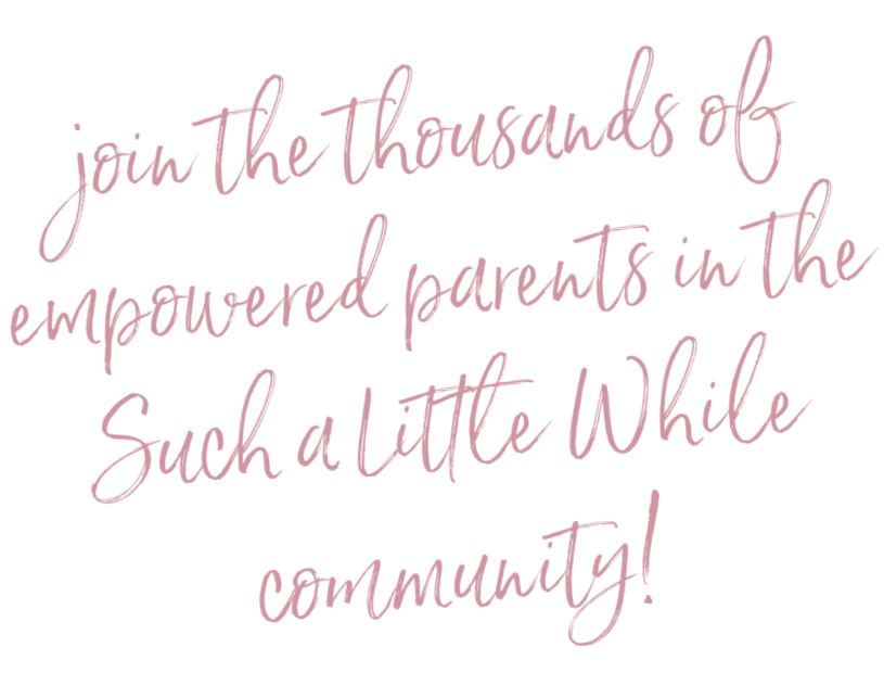 Join the thousands of empowered parents in the Such a Little While community!