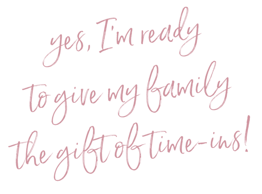Yes, I'm ready to gift my family the gift of time-ins!