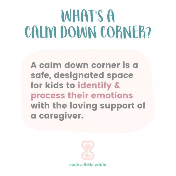 What's a calm down corner? A calm down corner is a safe, designated space for kids to identify and process their emotions with the loving support of a caregiver.